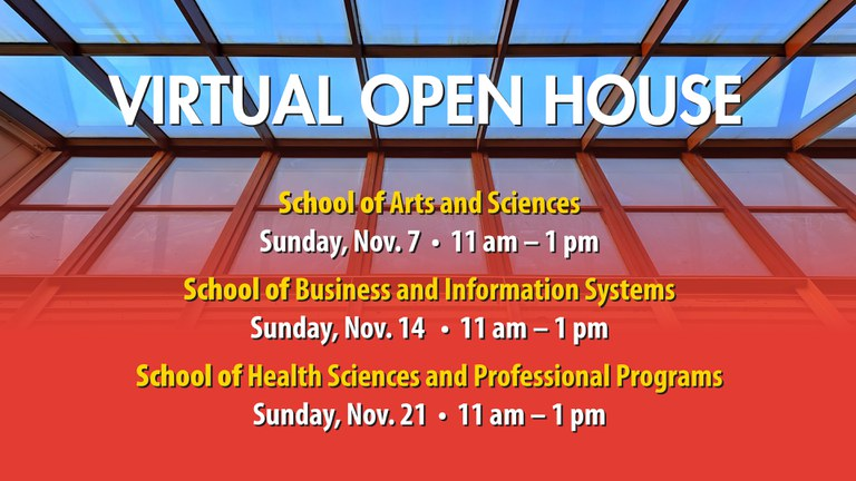 Virtual Open House School of Arts and Sciences Sunday, Nov. 7 11 am - 1 pm School of Business and Information Systems Sunday, Nov. 14 11 am - 1 pm School of Health Sciences and Professional Programs Sunday, Nov. 21 11 am - 1 pm