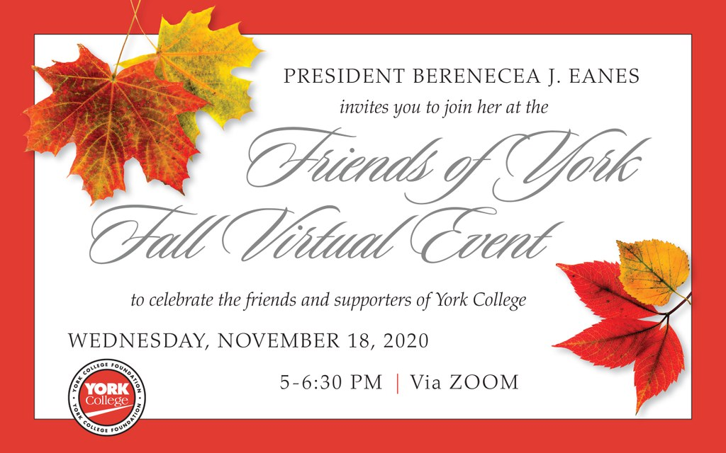 President Berenecea J. Eanes invites you to join her at the Friends of York Fall Virtual Event to celebrate the friends and supporters of York College. Wednesday, November 18, 2020 5-6:30 PM Via ZOOM To Register for this event go to www.york.cuny.edu/friendsofyork