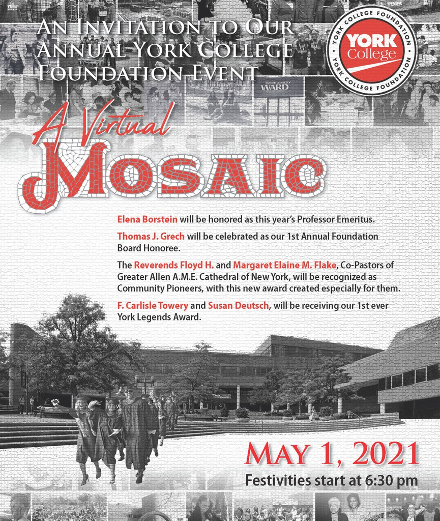 An Invitation to our annual York College Foundation Event A Virtual Mosaic. Elena Borstein will be honored as this year's Professor Emeritus. Thomas J. Grech will be celebrated as our 1st Annual Foundation Board Honoree. The Reverends Floyd H. and Margaret M. Flake, Co-pastors of Greater Allen A.M.E Cathedral of New York, will be recognized as Community Pioneers, with this new award created especially for them. F. Carlisle Towery and Susan Deutsch, will be receiving our 1st ever York Legends Award. May 1, 2021 Festivities start at 6:30pm