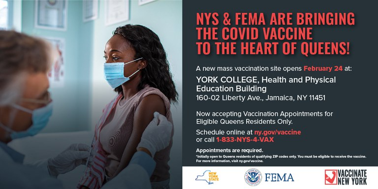 NYS & FEMA ARE BRINGING THE COVID VACCINE TO THE HEART OF QUEENS! A new mass vaccination site opens February 24 at: YORK COLLEGE, Health and Physical Education Building 160-02 Liberty Ave., Jamaica, NY 11451 Now accepting Vaccination Appointments for Eligible Queens Residents Only. Schedule online at ny.gov/vaccine or call 1-833-NYS-4-VAX Appointments are required. *Initially open to Queens residents of qualifying ZIP codes only. You must be eligible to receive the vaccine. For more information, visit ny.gov/vaccine. VACCINATE FEMA INEW YORK NEW YORK STATE