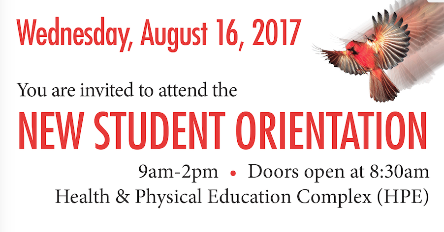 You are invited to attend the New Student Orientation, Wednesday, August 16, 2017, 9am-2pm. door open at 8:30 am Health & Physical Education Complex (HPE) Cardinal flying